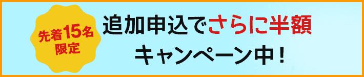 【先着15名限定】追加申込でさらに半額キャンペーン中!2/4〆切